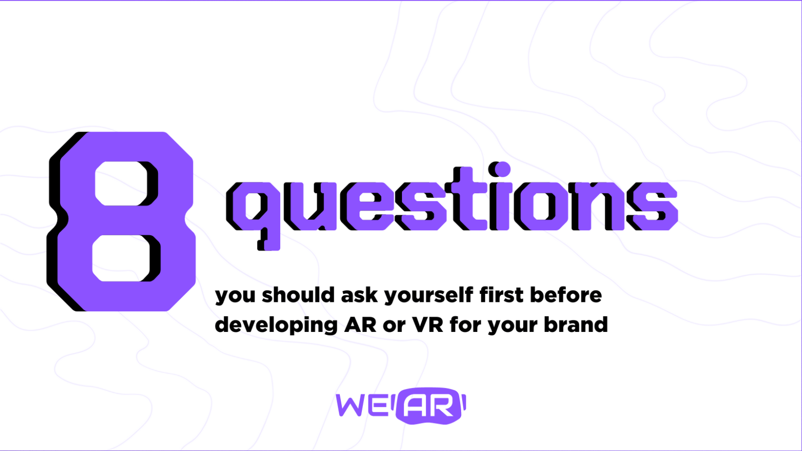 8 questions you should ask yourself first when you think of developing AR or VR for your brand?